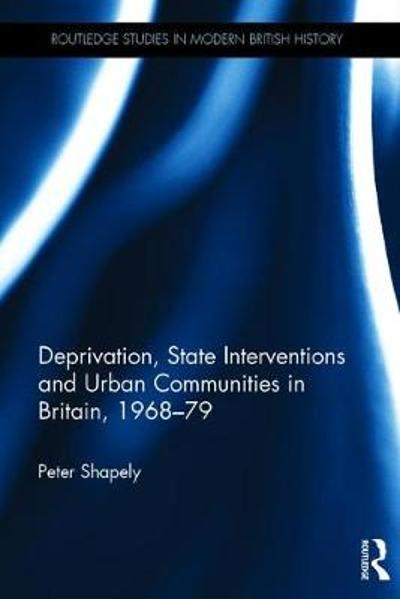 Deprivation, State Interventions and Urban Communities in Britain, 1968-79 - Peter Shapely