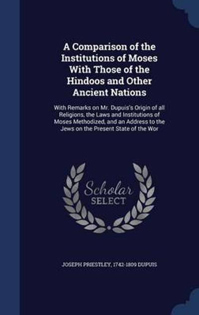 A Comparison of the Institutions of Moses with Those of the Hindoos and Other Ancient Nations - Joseph Priestley