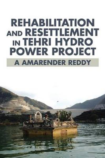 Rehabilitation and Resettlement in Tehri Hydro Power Project - A Amarender Reddy