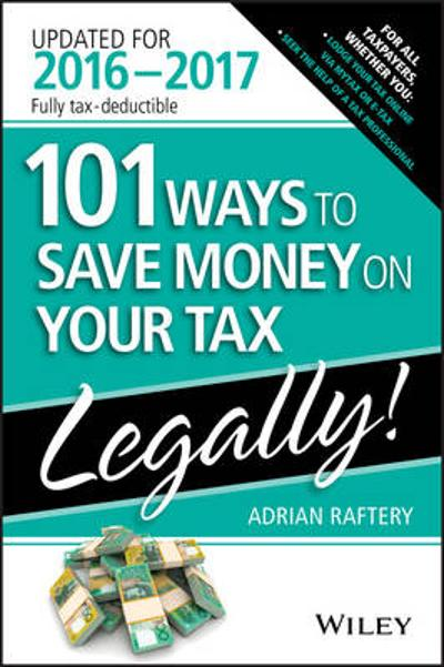 101 Ways To Save Money On Your Tax - Legally 2016-2017 - Adrian Raftery