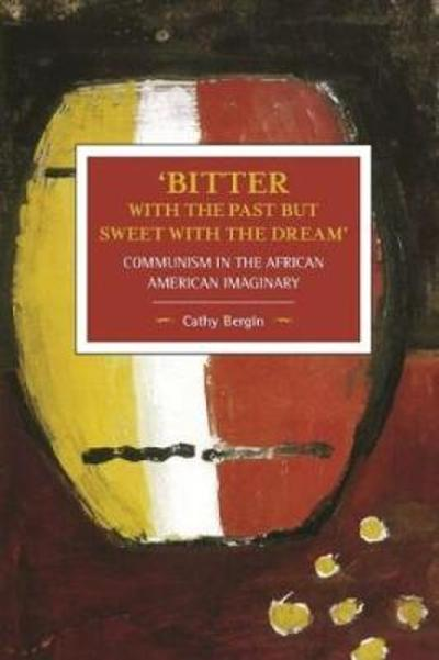 'bitter With The Past But Sweet With The Dream': Communism In The African American Imaginary - Cathy Bergin