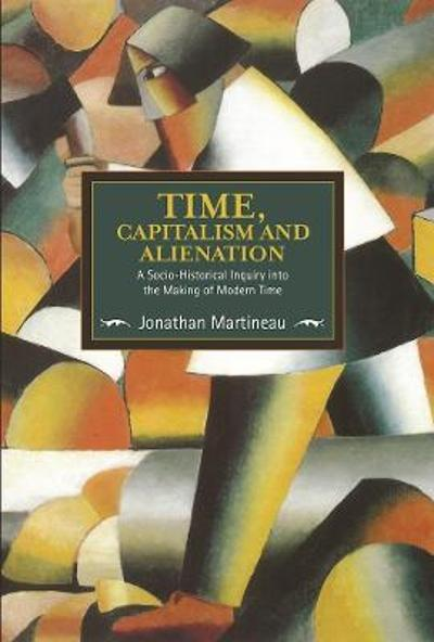 Time, Capitalism, And Alienation: A Socio-historical Inquiry Into The Making Of Modern Time - Jonathan Martineau