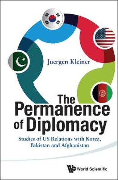 Permanence Of Diplomacy, The: Studies Of Us Relations With Korea, Pakistan And Afghanistan - Juergen Kleiner