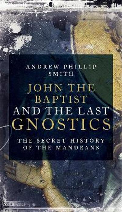 John The Baptist And The Last Gnostics - Andrew Phillip Smith