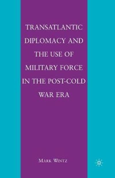 Transatlantic Diplomacy and the Use of Military Force in the Post-Cold War Era - Mark Wintz