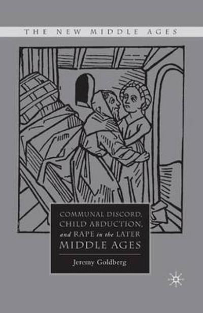 Communal Discord, Child Abduction, and Rape in the Later Middle Ages - J. Goldberg
