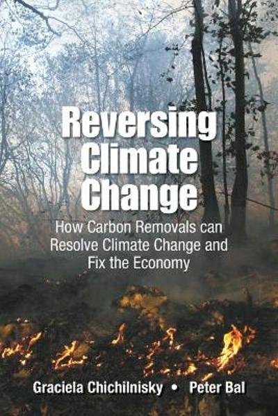 Reversing Climate Change: How Carbon Removals Can Resolve Climate Change And Fix The Economy - Graciela Chichilnisky