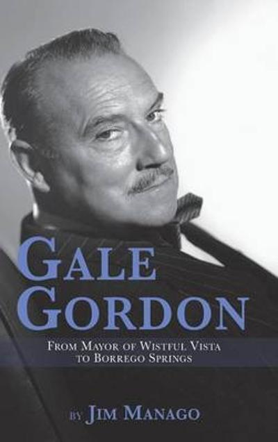Gale Gordon - From Mayor of Wistful Vista to Borrego Springs (Hardback) - Jim Manago