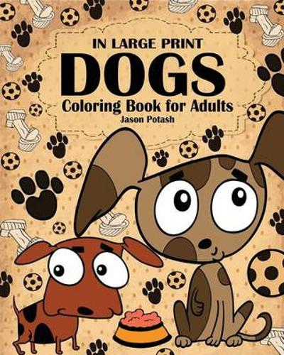 Dogs Coloring Book for Adults ( In Large Print ) - Jason Potash
