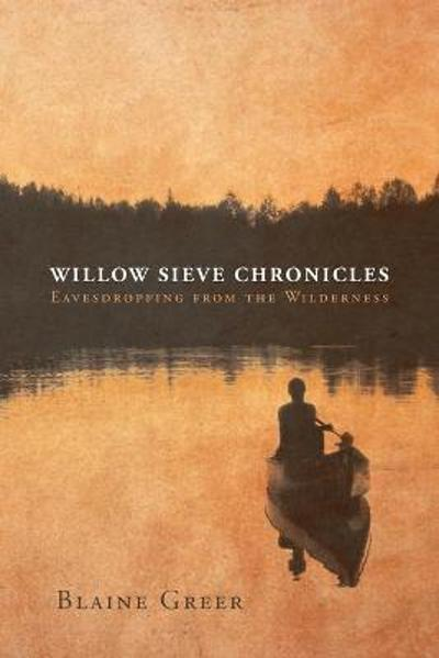 Willow Sieve Chronicles-Eavesdropping from the Wilderness - Blaine Greer