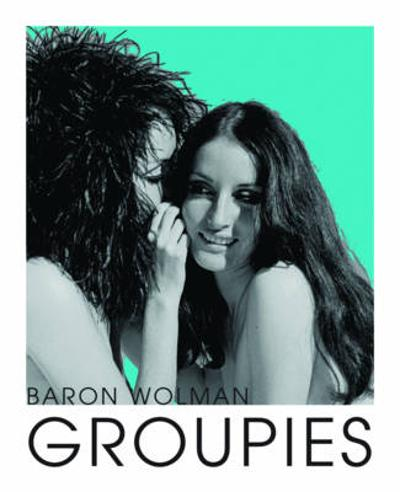 Groupies and Other Electric Ladies - Baron Wolman