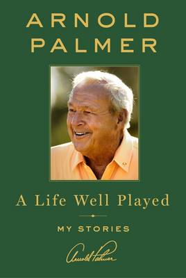 A Life Well Played - Arnold Palmer