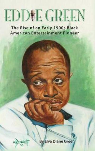 Eddie Green - The Rise of an Early 1900s Black American Entertainment Pioneer (Hardback) - Elva Diane Green