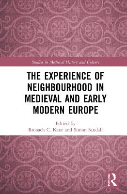 The Experience of Neighbourhood in Late Medieval and Early Modern Europe - Bronach Kane