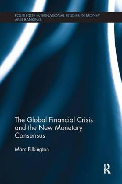 The Global Financial Crisis and the New Monetary Consensus - Marc Pilkington