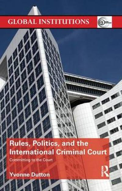 Rules, Politics, and the International Criminal Court - Yvonne Dutton