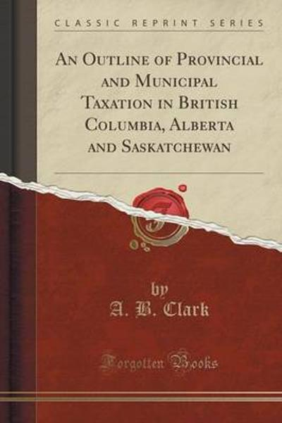 An Outline of Provincial and Municipal Taxation in British Columbia, Alberta and Saskatchewan (Classic Reprint) - A B Clark