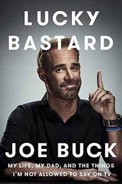 Lucky Bastard: My Life, My Dad, and the Things I'm Not Allowed to Say on TV - Joe Buck