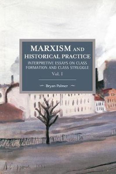 Marxism And Historical Practice: Interpretive Essays On Class Formation And Class Struggle Volume I - Bryan Palmer