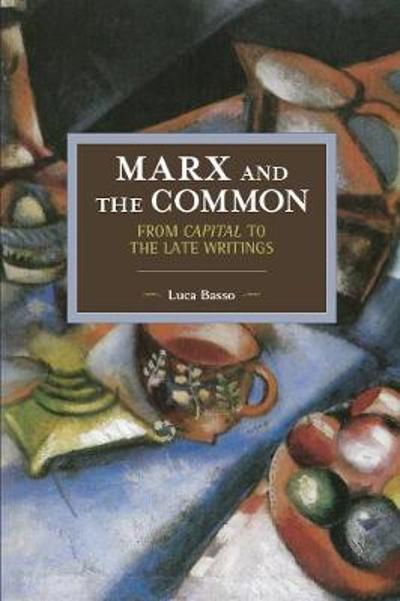 Marx And The Commons: From Capital To The Late Writings - Luca Basso
