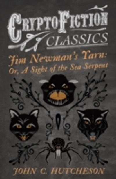 Jim Newman's Yarn: Or, A Sight of the Sea Serpent (Cryptofiction Classics - Weird Tales of Strange Creatures) - John C. Hutcheson