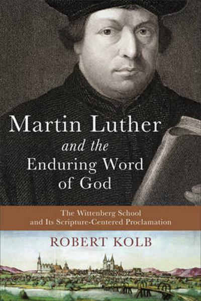 Martin Luther and the Enduring Word of God - Robert Kolb