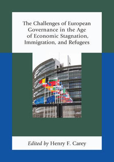The Challenges of European Governance in the Age of Economic Stagnation, Immigration, and Refugees - Henry F. Carey