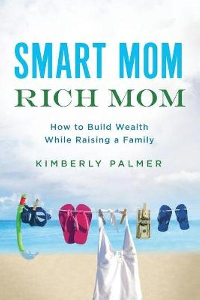 Smart Mom, Rich Mom: How to Build Wealth While Raising a Family - Palmer