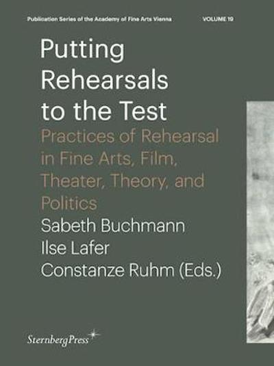 Putting Rehearsals to the Test - Practices of Rehearsal in Fine Arts, Film, Theater, Theory, and Politics - Ilse Lafer