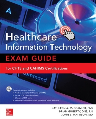 Healthcare Information Technology Exam Guide for CHTS and CAHIMS Certifications - Kathleen Ann McCormick