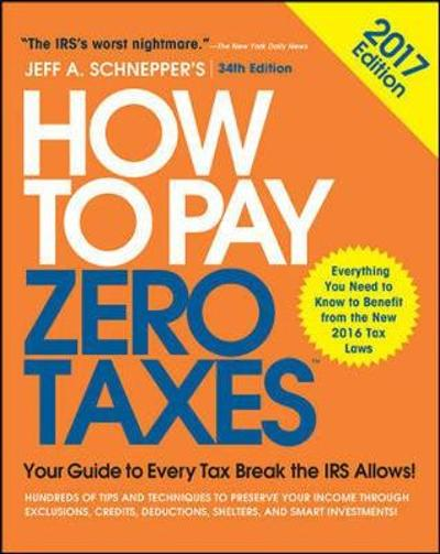 How to Pay Zero Taxes, 2017: Your Guide to Every Tax Break the IRS Allows - Jeff Schnepper