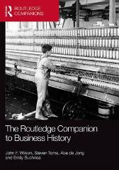 The Routledge Companion to Business History - John Wilson Steven Toms Abe de Jong Emily Buchnea