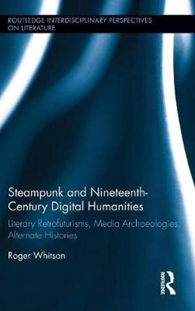 Steampunk and Nineteenth-Century Digital Humanities - Roger Whitson