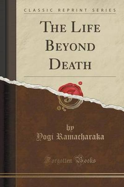 The Life Beyond Death (Classic Reprint) - Yogi Ramacharaka