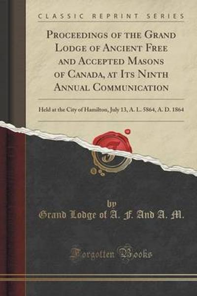 Proceedings of the Grand Lodge of Ancient Free and Accepted Masons of Canada, at Its Ninth Annual Communication - Grand Lodge of a F and a M