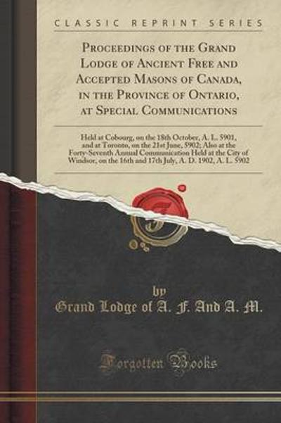 Proceedings of the Grand Lodge of Ancient Free and Accepted Masons of Canada, in the Province of Ontario, at Special Communications - Grand Lodge of a F and a M