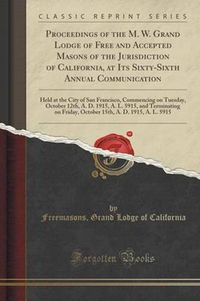 Proceedings of the M. W. Grand Lodge of Free and Accepted Masons of the Jurisdiction of California, at Its Sixty-Sixth Annual Communication - Freemasons Grand Lodge of California