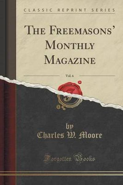 The Freemasons' Monthly Magazine, Vol. 6 (Classic Reprint) - Charles W Moore