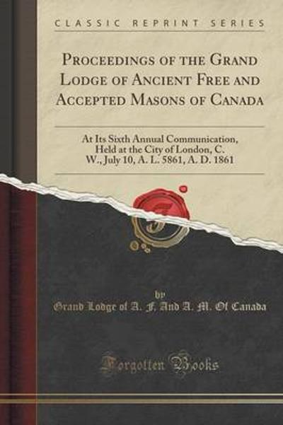 Proceedings of the Grand Lodge of Ancient Free and Accepted Masons of Canada - Grand Lodge of a F and a M O Canada
