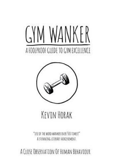 Gym Wanker a Foolproof Guide to Gym Excellence - Kevin Horak