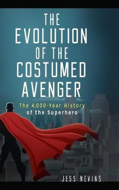 The Evolution of the Costumed Avenger - Jess Nevins