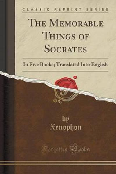 The Memorable Things of Socrates - Xenophon Xenophon