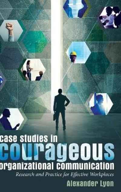 Case Studies in Courageous Organizational Communication - Alexander Lyon