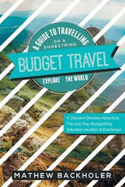 Budget Travel, a Guide to Travelling on a Shoestring, Explore the World, a Discount Overseas Adventure Trip - Mathew Backholer