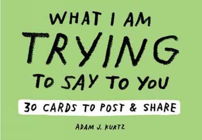 Adam J. Kurtz What I Am Trying to Say to You: 30 Cards (Postcard Book with Stickers): 30 Cards to Post and Share - Adam J. Kurtz