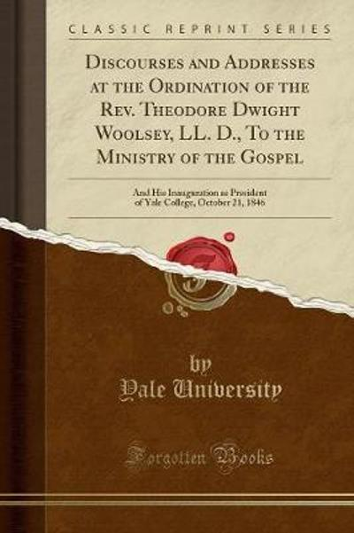 Discourses and Addresses at the Ordination of the REV. Theodore Dwight Woolsey, LL. D., to the Ministry of the Gospel - Yale University