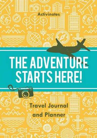 The Adventure Starts Here! Travel Journal and Planner - Activinotes