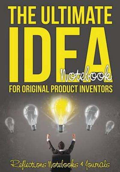 The Ultimate Idea Notebook for Original Product Inventors - Reflections Notebooks & Journals