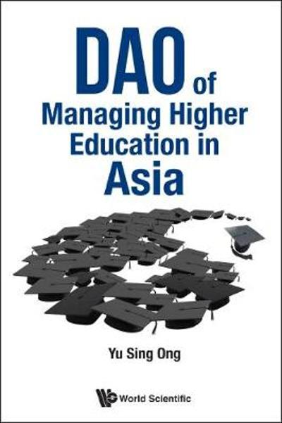 Dao Of Managing Higher Education In Asia - Sing Ong Yu