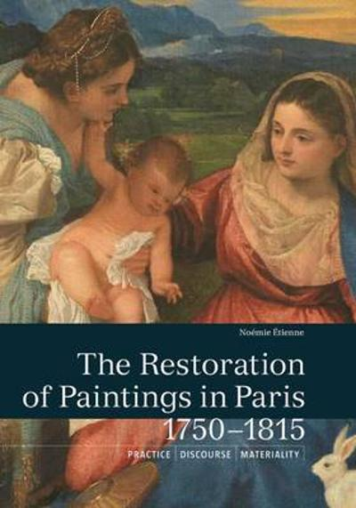The Restoration of Paintings in Paris, 1750-1815 - Noemie Etienne